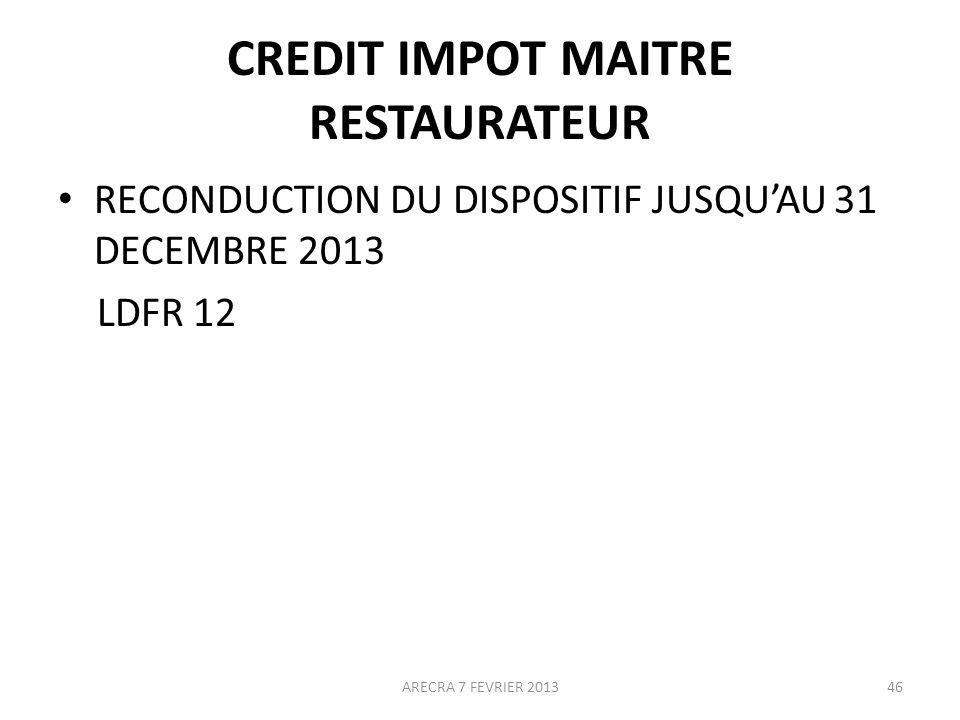 CREDIT IMPOT MAITRE RESTAURATEUR RECONDUCTION DU DISPOSITIF JUSQUAU 31 DECEMBRE 2013 LDFR 12 ARECRA 7 FEVRIER 201346