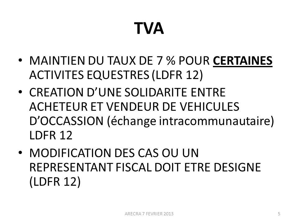 TVA MAINTIEN DU TAUX DE 7 % POUR CERTAINES ACTIVITES EQUESTRES (LDFR 12) CREATION DUNE SOLIDARITE ENTRE ACHETEUR ET VENDEUR DE VEHICULES DOCCASSION (échange intracommunautaire) LDFR 12 MODIFICATION DES CAS OU UN REPRESENTANT FISCAL DOIT ETRE DESIGNE (LDFR 12) ARECRA 7 FEVRIER 20135