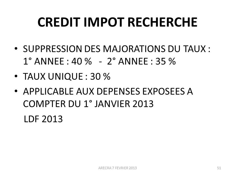 CREDIT IMPOT RECHERCHE SUPPRESSION DES MAJORATIONS DU TAUX : 1° ANNEE : 40 % - 2° ANNEE : 35 % TAUX UNIQUE : 30 % APPLICABLE AUX DEPENSES EXPOSEES A COMPTER DU 1° JANVIER 2013 LDF 2013 ARECRA 7 FEVRIER 201351