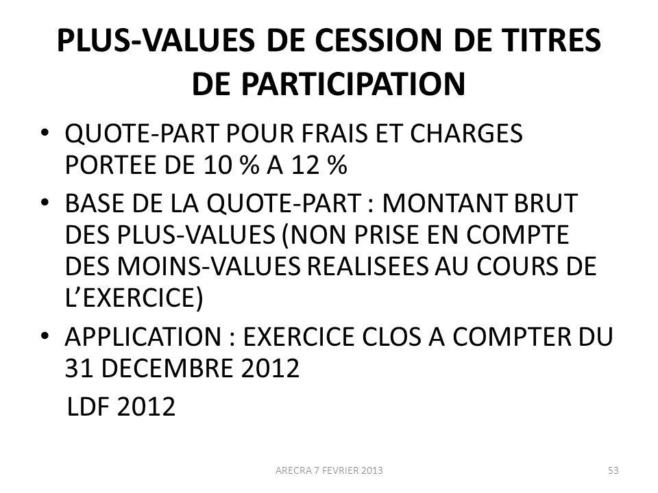 PLUS-VALUES DE CESSION DE TITRES DE PARTICIPATION QUOTE-PART POUR FRAIS ET CHARGES PORTEE DE 10 % A 12 % BASE DE LA QUOTE-PART : MONTANT BRUT DES PLUS-VALUES (NON PRISE EN COMPTE DES MOINS-VALUES REALISEES AU COURS DE LEXERCICE) APPLICATION : EXERCICE CLOS A COMPTER DU 31 DECEMBRE 2012 LDF 2012 ARECRA 7 FEVRIER 201353