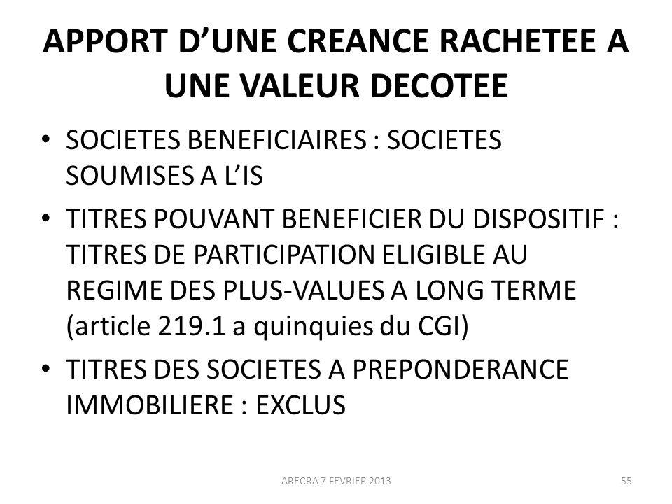 APPORT DUNE CREANCE RACHETEE A UNE VALEUR DECOTEE SOCIETES BENEFICIAIRES : SOCIETES SOUMISES A LIS TITRES POUVANT BENEFICIER DU DISPOSITIF : TITRES DE PARTICIPATION ELIGIBLE AU REGIME DES PLUS-VALUES A LONG TERME (article 219.1 a quinquies du CGI) TITRES DES SOCIETES A PREPONDERANCE IMMOBILIERE : EXCLUS ARECRA 7 FEVRIER 201355