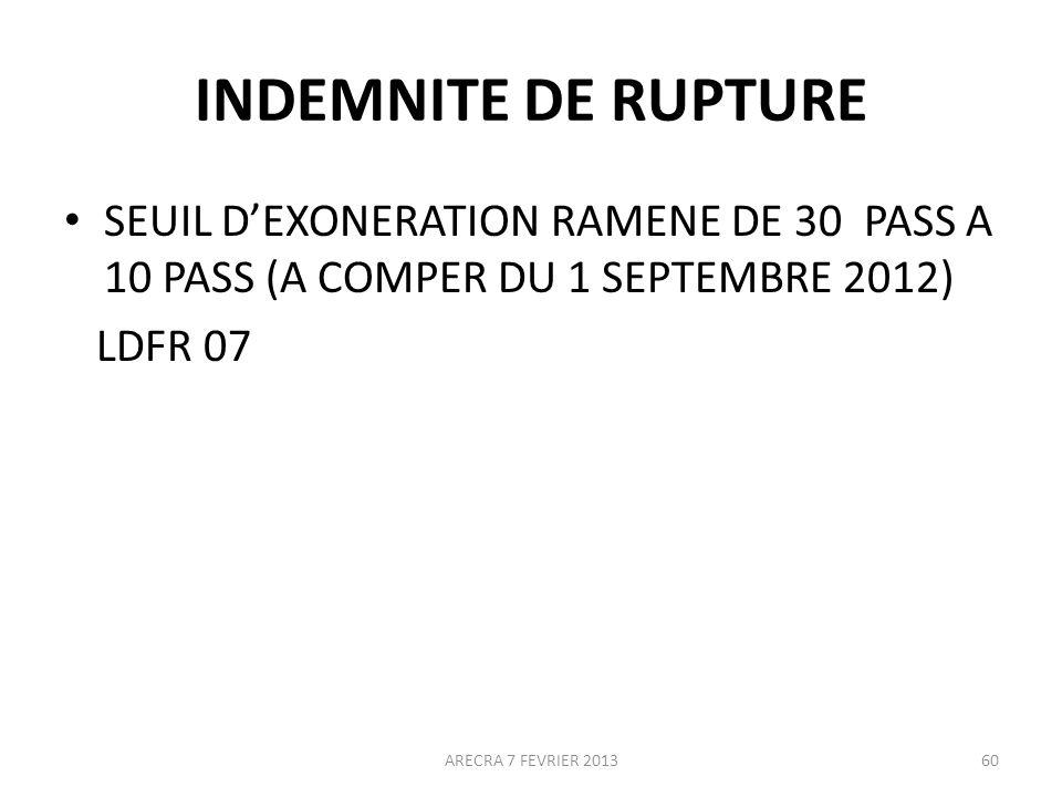 INDEMNITE DE RUPTURE SEUIL DEXONERATION RAMENE DE 30 PASS A 10 PASS (A COMPER DU 1 SEPTEMBRE 2012) LDFR 07 ARECRA 7 FEVRIER 201360