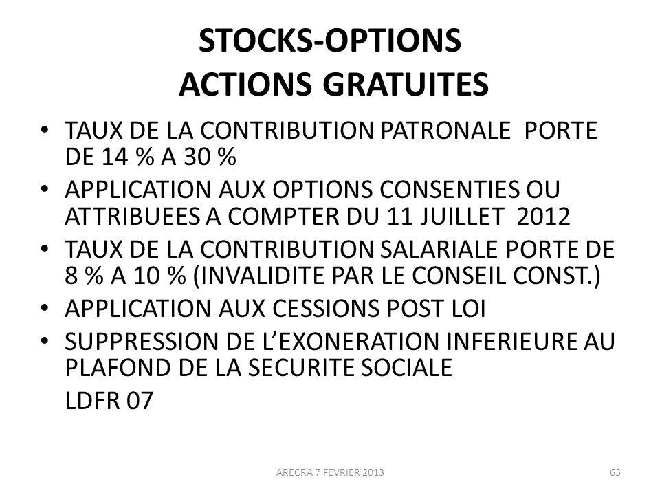 STOCKS-OPTIONS ACTIONS GRATUITES TAUX DE LA CONTRIBUTION PATRONALE PORTE DE 14 % A 30 % APPLICATION AUX OPTIONS CONSENTIES OU ATTRIBUEES A COMPTER DU 11 JUILLET 2012 TAUX DE LA CONTRIBUTION SALARIALE PORTE DE 8 % A 10 % (INVALIDITE PAR LE CONSEIL CONST.) APPLICATION AUX CESSIONS POST LOI SUPPRESSION DE LEXONERATION INFERIEURE AU PLAFOND DE LA SECURITE SOCIALE LDFR 07 63ARECRA 7 FEVRIER 2013