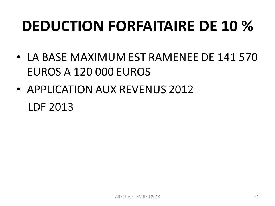 DEDUCTION FORFAITAIRE DE 10 % LA BASE MAXIMUM EST RAMENEE DE 141 570 EUROS A 120 000 EUROS APPLICATION AUX REVENUS 2012 LDF 2013 ARECRA 7 FEVRIER 201371