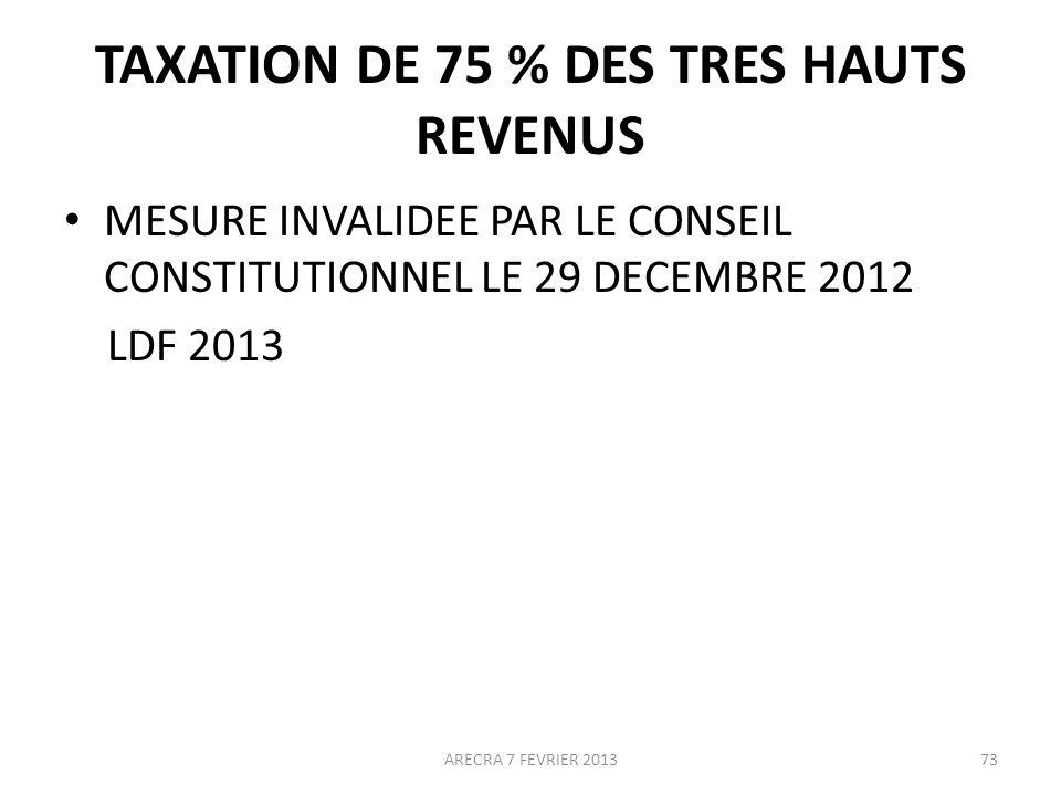 TAXATION DE 75 % DES TRES HAUTS REVENUS MESURE INVALIDEE PAR LE CONSEIL CONSTITUTIONNEL LE 29 DECEMBRE 2012 LDF 2013 ARECRA 7 FEVRIER 201373