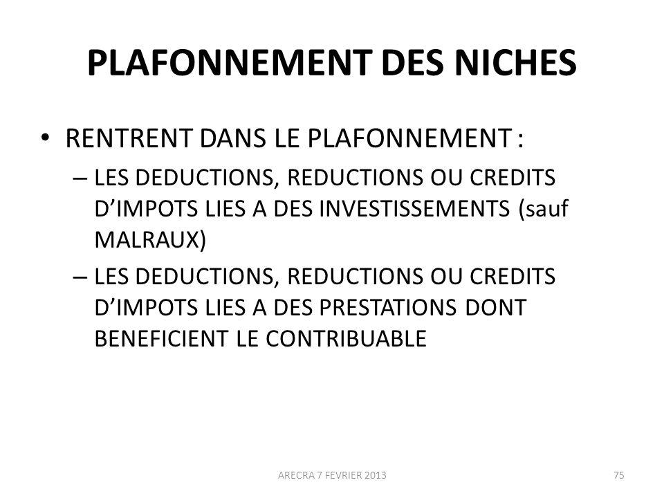 PLAFONNEMENT DES NICHES RENTRENT DANS LE PLAFONNEMENT : – LES DEDUCTIONS, REDUCTIONS OU CREDITS DIMPOTS LIES A DES INVESTISSEMENTS (sauf MALRAUX) – LES DEDUCTIONS, REDUCTIONS OU CREDITS DIMPOTS LIES A DES PRESTATIONS DONT BENEFICIENT LE CONTRIBUABLE ARECRA 7 FEVRIER 201375