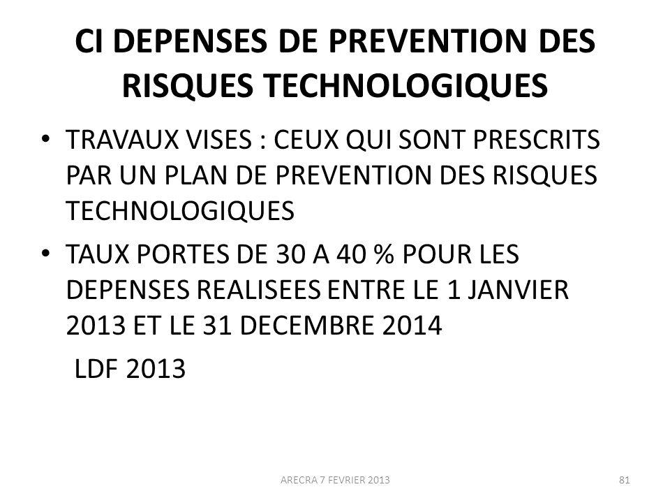 CI DEPENSES DE PREVENTION DES RISQUES TECHNOLOGIQUES TRAVAUX VISES : CEUX QUI SONT PRESCRITS PAR UN PLAN DE PREVENTION DES RISQUES TECHNOLOGIQUES TAUX PORTES DE 30 A 40 % POUR LES DEPENSES REALISEES ENTRE LE 1 JANVIER 2013 ET LE 31 DECEMBRE 2014 LDF 2013 ARECRA 7 FEVRIER 201381