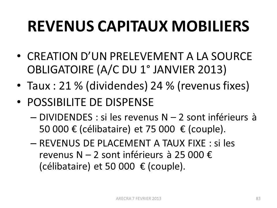 REVENUS CAPITAUX MOBILIERS CREATION DUN PRELEVEMENT A LA SOURCE OBLIGATOIRE (A/C DU 1° JANVIER 2013) Taux : 21 % (dividendes) 24 % (revenus fixes) POSSIBILITE DE DISPENSE – DIVIDENDES : si les revenus N – 2 sont inférieurs à 50 000 (célibataire) et 75 000 (couple).