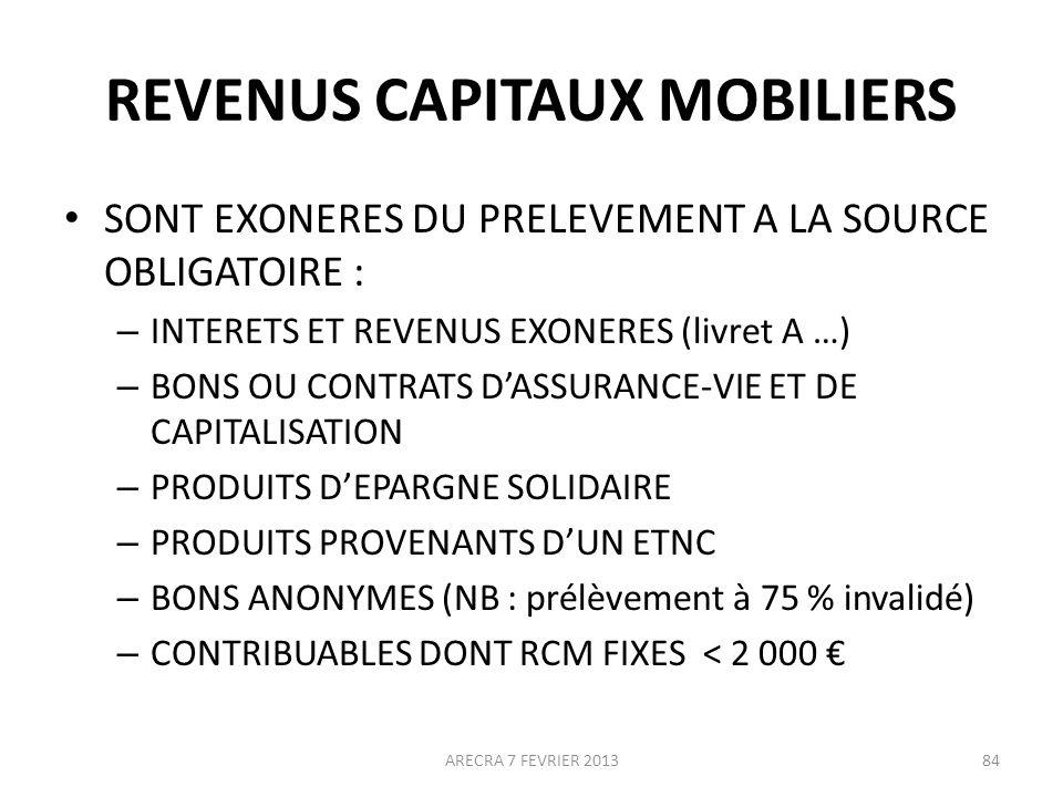 REVENUS CAPITAUX MOBILIERS SONT EXONERES DU PRELEVEMENT A LA SOURCE OBLIGATOIRE : – INTERETS ET REVENUS EXONERES (livret A …) – BONS OU CONTRATS DASSURANCE-VIE ET DE CAPITALISATION – PRODUITS DEPARGNE SOLIDAIRE – PRODUITS PROVENANTS DUN ETNC – BONS ANONYMES (NB : prélèvement à 75 % invalidé) – CONTRIBUABLES DONT RCM FIXES < 2 000 ARECRA 7 FEVRIER 201384