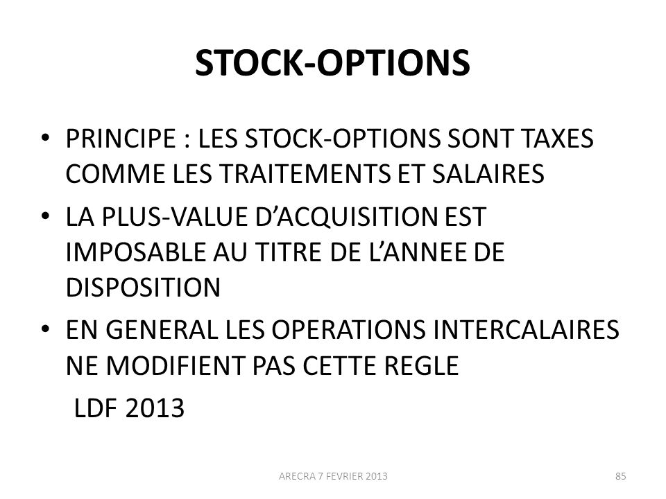 STOCK-OPTIONS PRINCIPE : LES STOCK-OPTIONS SONT TAXES COMME LES TRAITEMENTS ET SALAIRES LA PLUS-VALUE DACQUISITION EST IMPOSABLE AU TITRE DE LANNEE DE DISPOSITION EN GENERAL LES OPERATIONS INTERCALAIRES NE MODIFIENT PAS CETTE REGLE LDF 2013 ARECRA 7 FEVRIER 201385