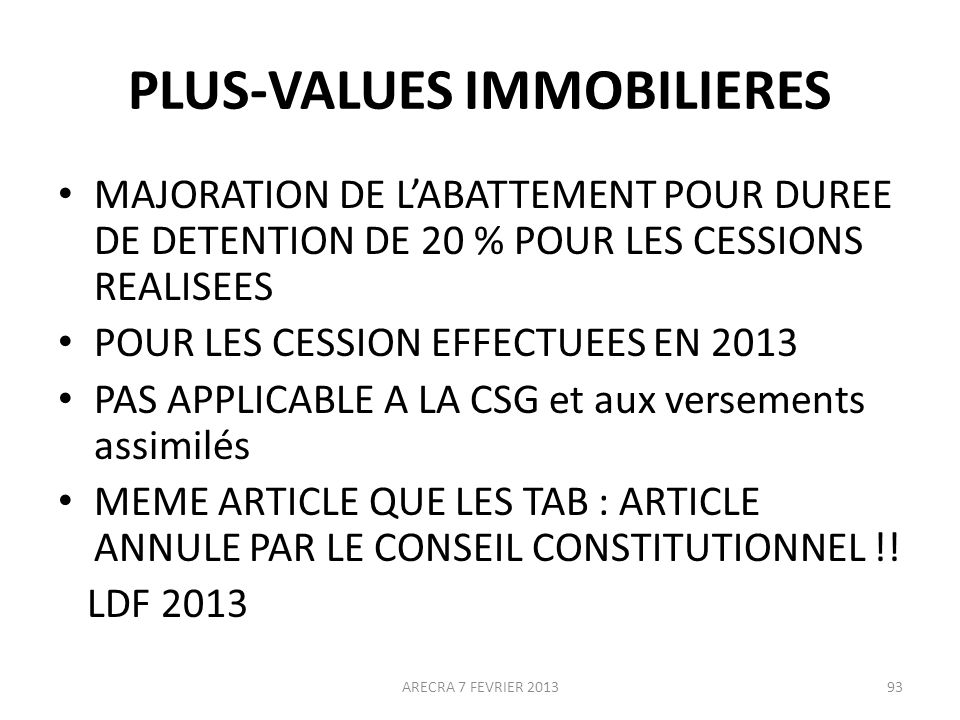 PLUS-VALUES IMMOBILIERES MAJORATION DE LABATTEMENT POUR DUREE DE DETENTION DE 20 % POUR LES CESSIONS REALISEES POUR LES CESSION EFFECTUEES EN 2013 PAS APPLICABLE A LA CSG et aux versements assimilés MEME ARTICLE QUE LES TAB : ARTICLE ANNULE PAR LE CONSEIL CONSTITUTIONNEL !.