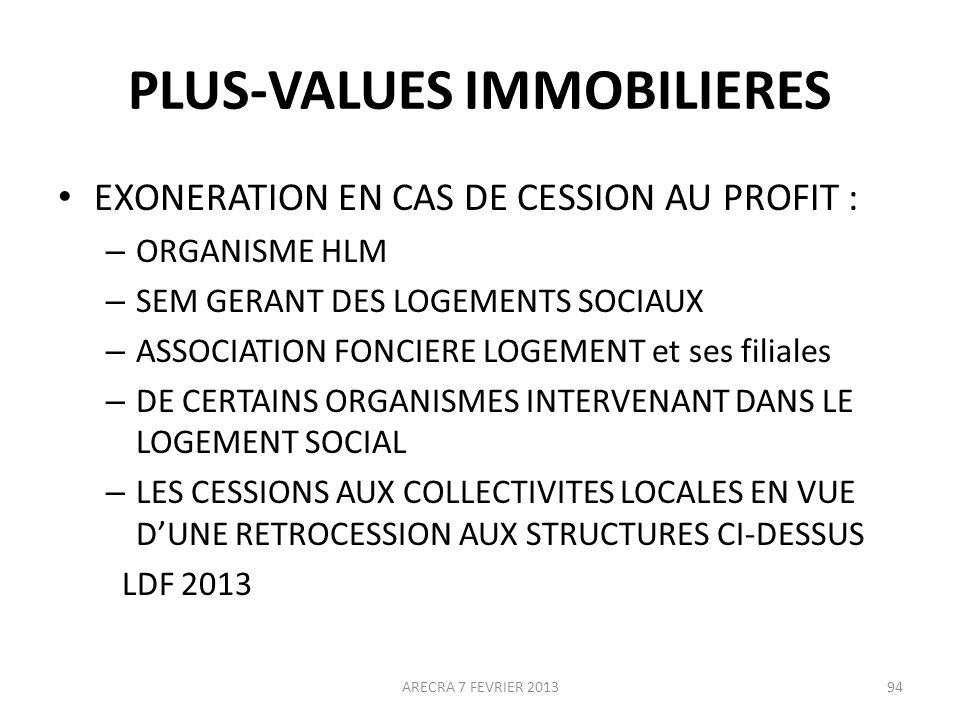 PLUS-VALUES IMMOBILIERES EXONERATION EN CAS DE CESSION AU PROFIT : – ORGANISME HLM – SEM GERANT DES LOGEMENTS SOCIAUX – ASSOCIATION FONCIERE LOGEMENT et ses filiales – DE CERTAINS ORGANISMES INTERVENANT DANS LE LOGEMENT SOCIAL – LES CESSIONS AUX COLLECTIVITES LOCALES EN VUE DUNE RETROCESSION AUX STRUCTURES CI-DESSUS LDF 2013 ARECRA 7 FEVRIER 201394