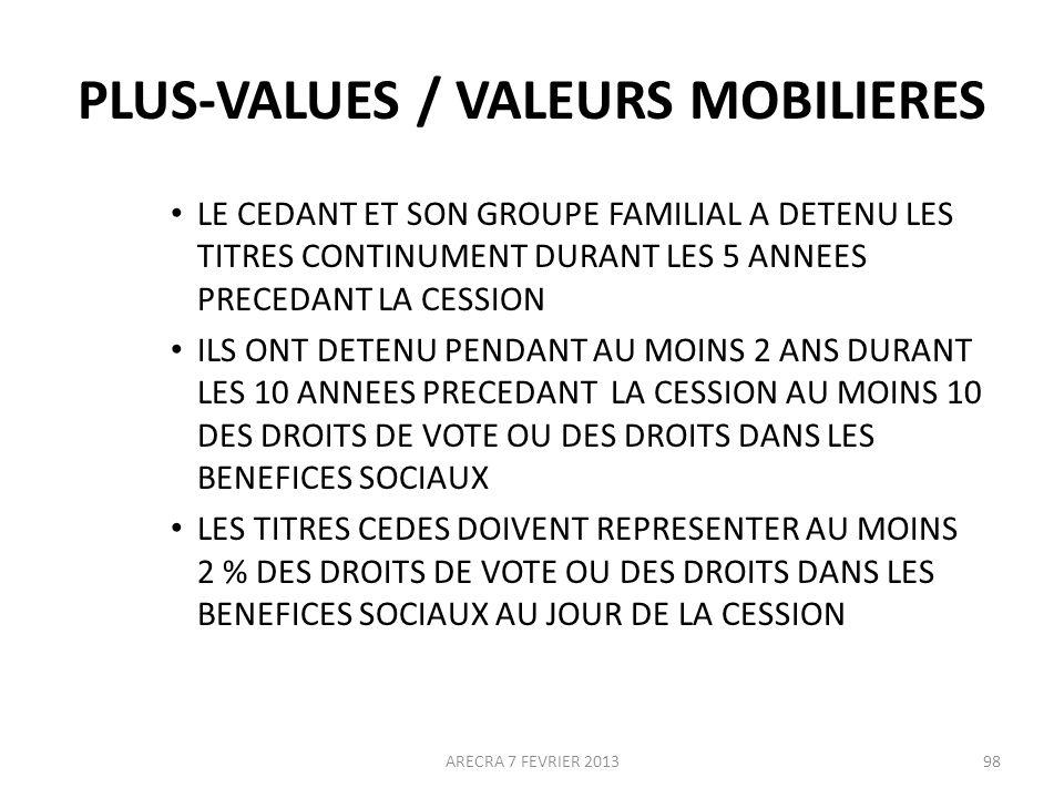 PLUS-VALUES / VALEURS MOBILIERES LE CEDANT ET SON GROUPE FAMILIAL A DETENU LES TITRES CONTINUMENT DURANT LES 5 ANNEES PRECEDANT LA CESSION ILS ONT DETENU PENDANT AU MOINS 2 ANS DURANT LES 10 ANNEES PRECEDANT LA CESSION AU MOINS 10 DES DROITS DE VOTE OU DES DROITS DANS LES BENEFICES SOCIAUX LES TITRES CEDES DOIVENT REPRESENTER AU MOINS 2 % DES DROITS DE VOTE OU DES DROITS DANS LES BENEFICES SOCIAUX AU JOUR DE LA CESSION ARECRA 7 FEVRIER 201398