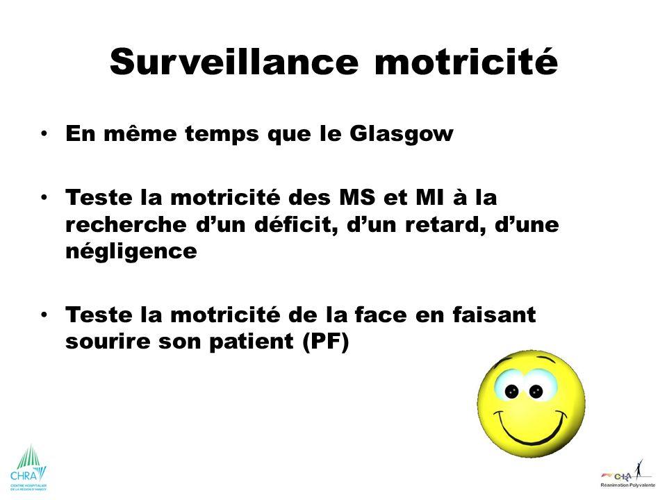 Surveillance motricité En même temps que le Glasgow Teste la motricité des MS et MI à la recherche dun déficit, dun retard, dune négligence Teste la m