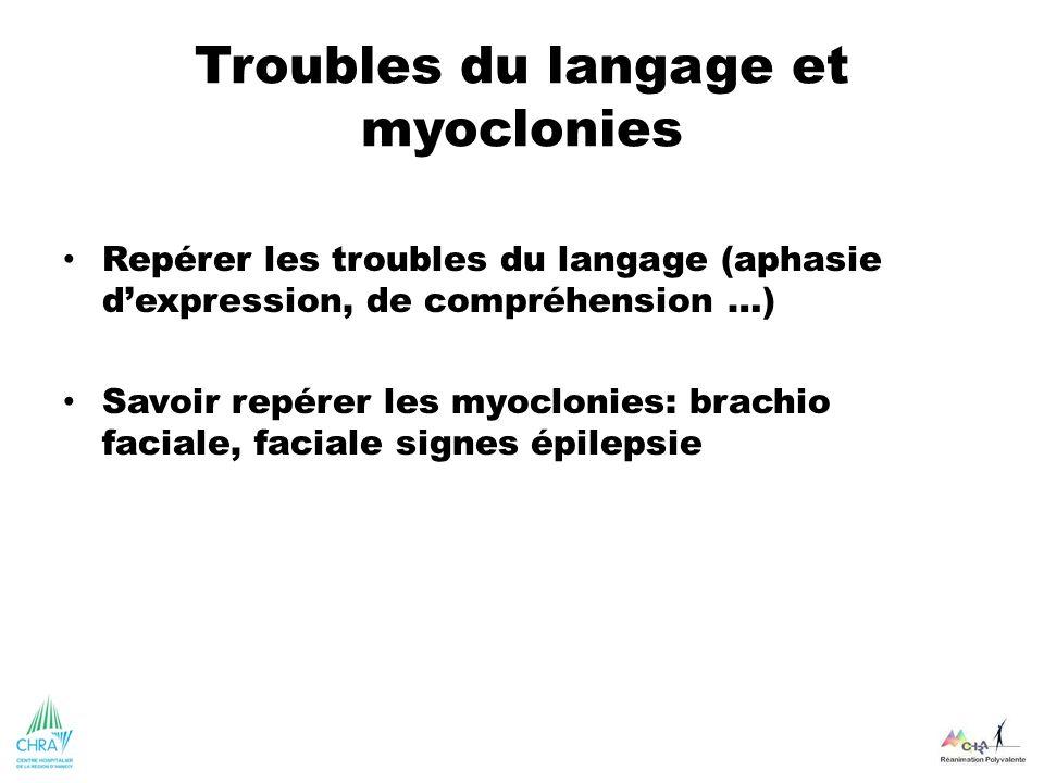 Troubles du langage et myoclonies Repérer les troubles du langage (aphasie dexpression, de compréhension …) Savoir repérer les myoclonies: brachio fac
