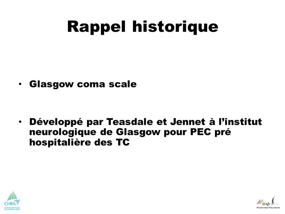 Rappel historique Glasgow coma scale Développé par Teasdale et Jennet à linstitut neurologique de Glasgow pour PEC pré hospitalière des TC
