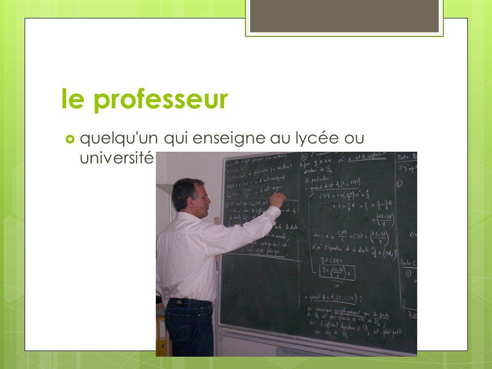le professeur quelqu un qui enseigne au lycée ou université