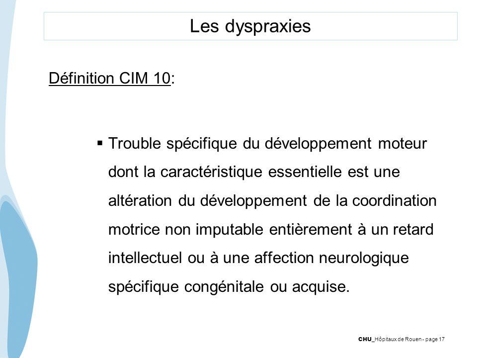 CHU _Hôpitaux de Rouen - page 17 Les dyspraxies Définition CIM 10: Trouble spécifique du développement moteur dont la caractéristique essentielle est