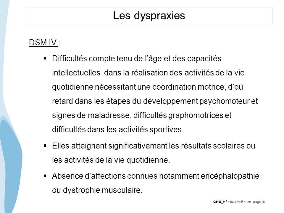 CHU _Hôpitaux de Rouen - page 18 Les dyspraxies DSM IV : Difficultés compte tenu de lâge et des capacités intellectuelles dans la réalisation des acti