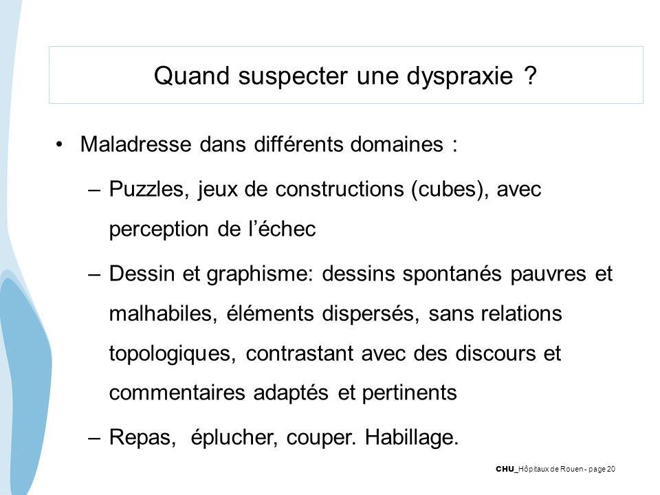 CHU _Hôpitaux de Rouen - page 20 Quand suspecter une dyspraxie ? Maladresse dans différents domaines : –Puzzles, jeux de constructions (cubes), avec p
