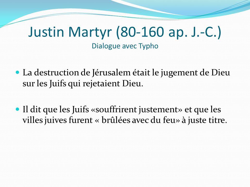 Justin Martyr (80-160 ap. J.-C.) Dialogue avec Typho La destruction de Jérusalem était le jugement de Dieu sur les Juifs qui rejetaient Dieu. Il dit q