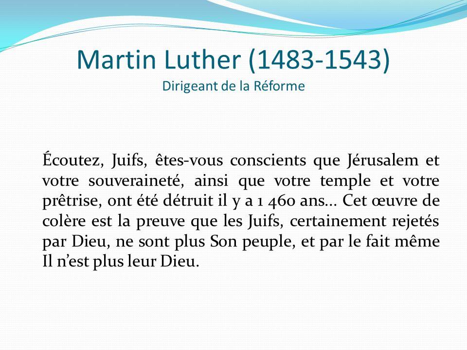 Martin Luther (1483-1543) Dirigeant de la Réforme Écoutez, Juifs, êtes-vous conscients que Jérusalem et votre souveraineté, ainsi que votre temple et