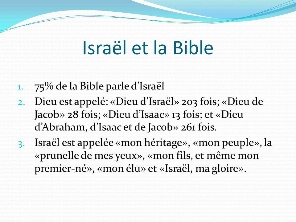 Israël et la Bible 1. 75% de la Bible parle dIsraël 2. Dieu est appelé: «Dieu dIsraël» 203 fois; «Dieu de Jacob» 28 fois; «Dieu dIsaac» 13 fois; et «D