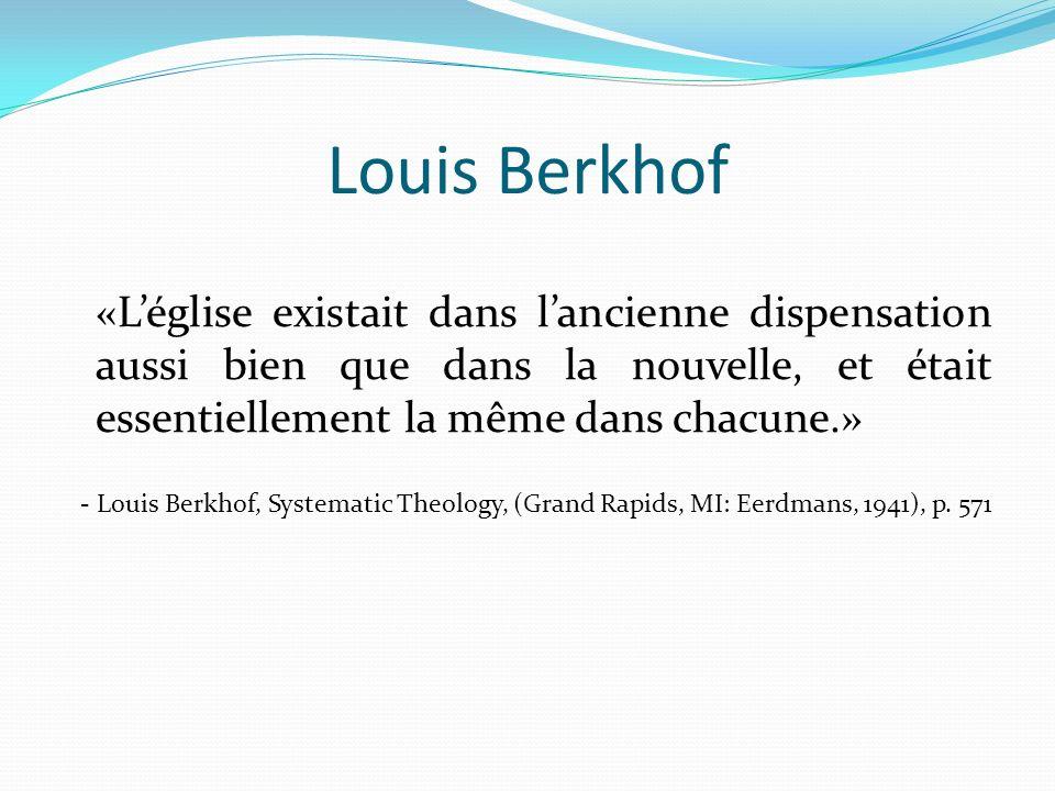 Louis Berkhof «Léglise existait dans lancienne dispensation aussi bien que dans la nouvelle, et était essentiellement la même dans chacune.» - Louis B