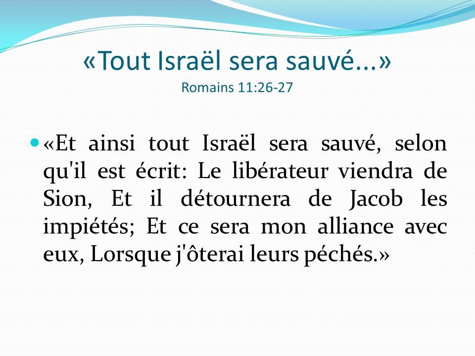 «Tout Israël sera sauvé...» Romains 11:26-27 «Et ainsi tout Israël sera sauvé, selon qu'il est écrit: Le libérateur viendra de Sion, Et il détournera