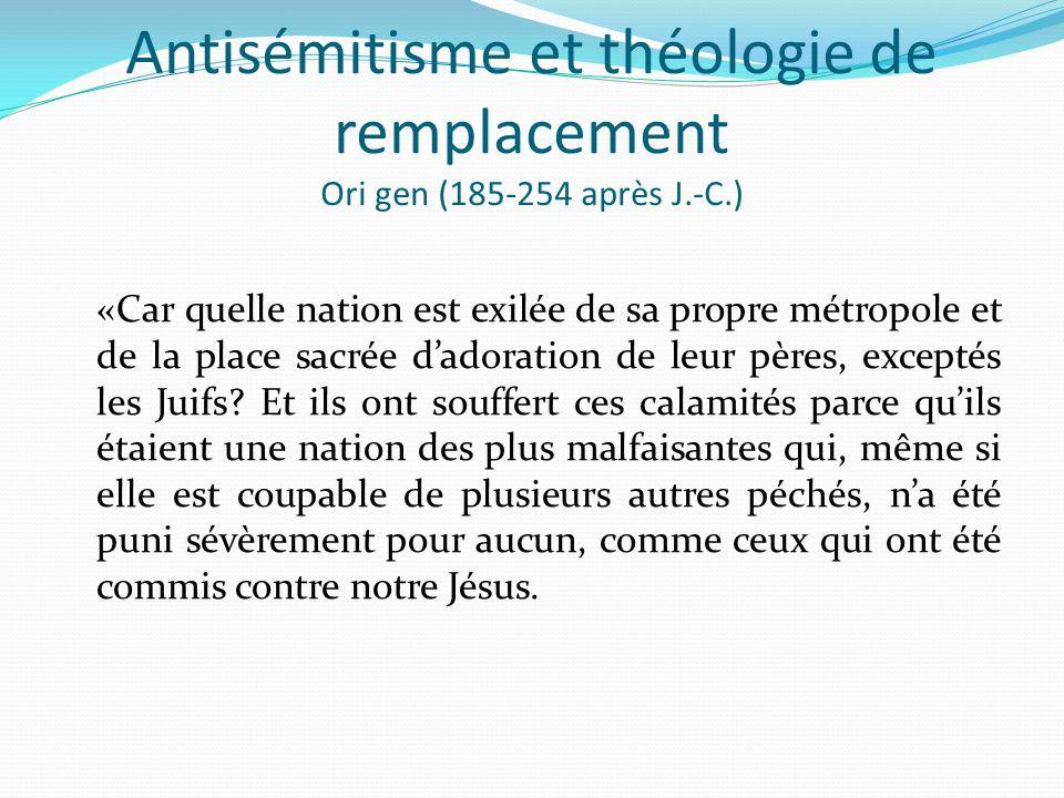 Antisémitisme et théologie de remplacement Ori gen (185-254 après J.-C.) «Car quelle nation est exilée de sa propre métropole et de la place sacrée da
