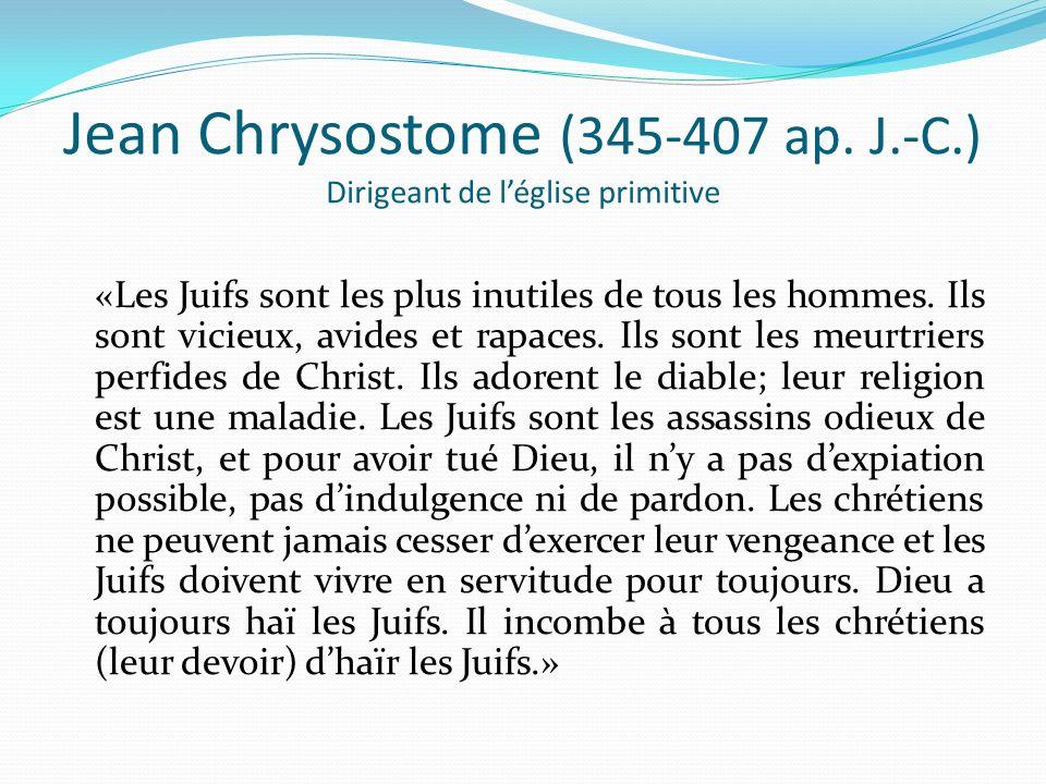 Jean Chrysostome (345-407 ap. J.-C.) Dirigeant de léglise primitive «Les Juifs sont les plus inutiles de tous les hommes. Ils sont vicieux, avides et
