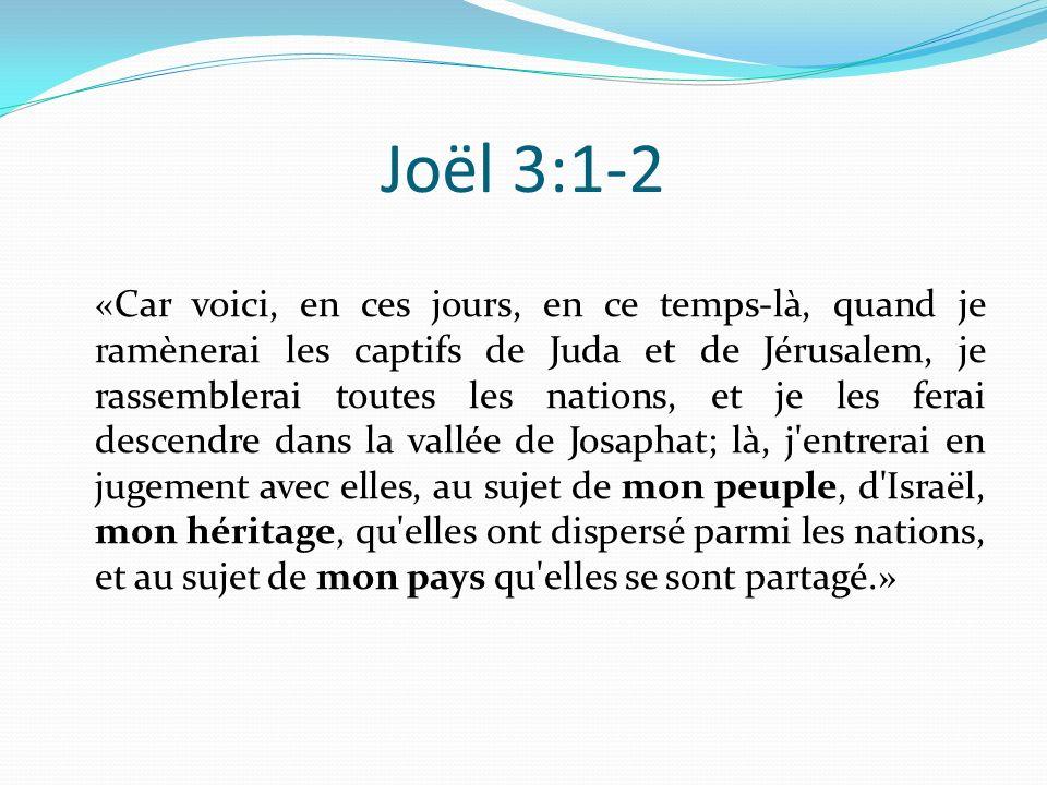 Joël 3:1-2 «Car voici, en ces jours, en ce temps-là, quand je ramènerai les captifs de Juda et de Jérusalem, je rassemblerai toutes les nations, et je