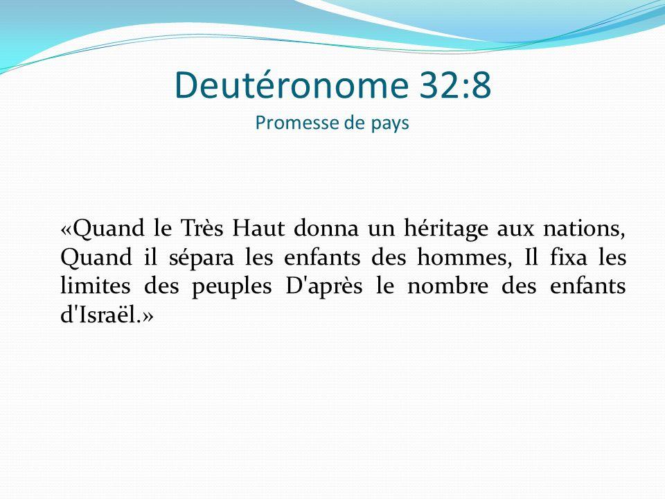 Deutéronome 32:8 Promesse de pays «Quand le Très Haut donna un héritage aux nations, Quand il sépara les enfants des hommes, Il fixa les limites des p