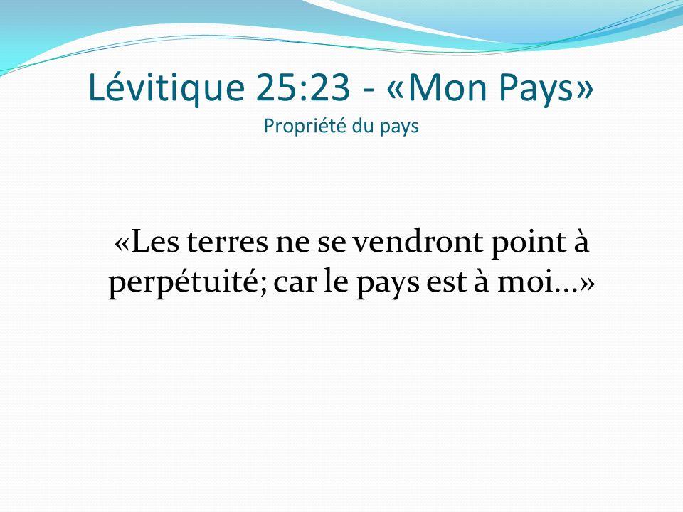 Lévitique 25:23 - «Mon Pays» Propriété du pays «Les terres ne se vendront point à perpétuité; car le pays est à moi...»