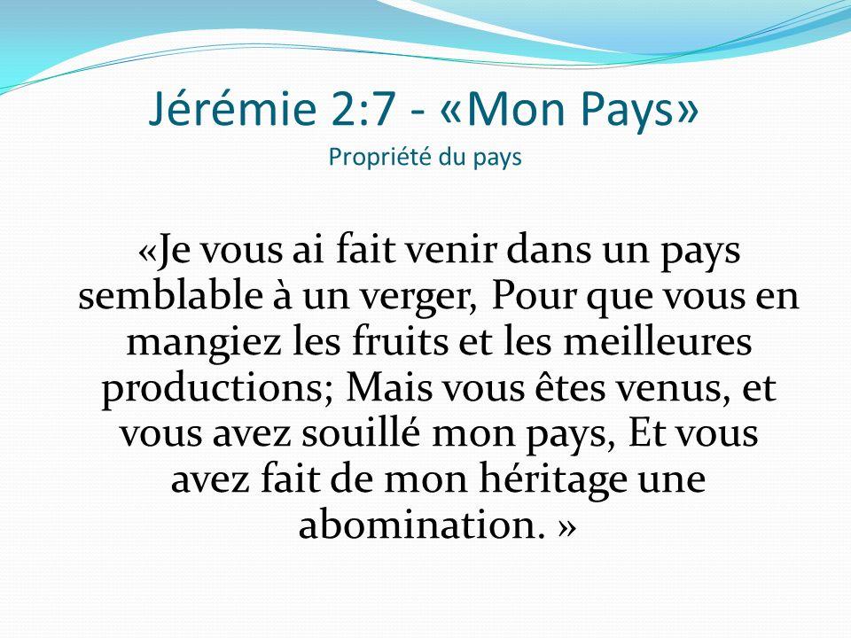 Jérémie 2:7 - «Mon Pays» Propriété du pays « Je vous ai fait venir dans un pays semblable à un verger, Pour que vous en mangiez les fruits et les meil