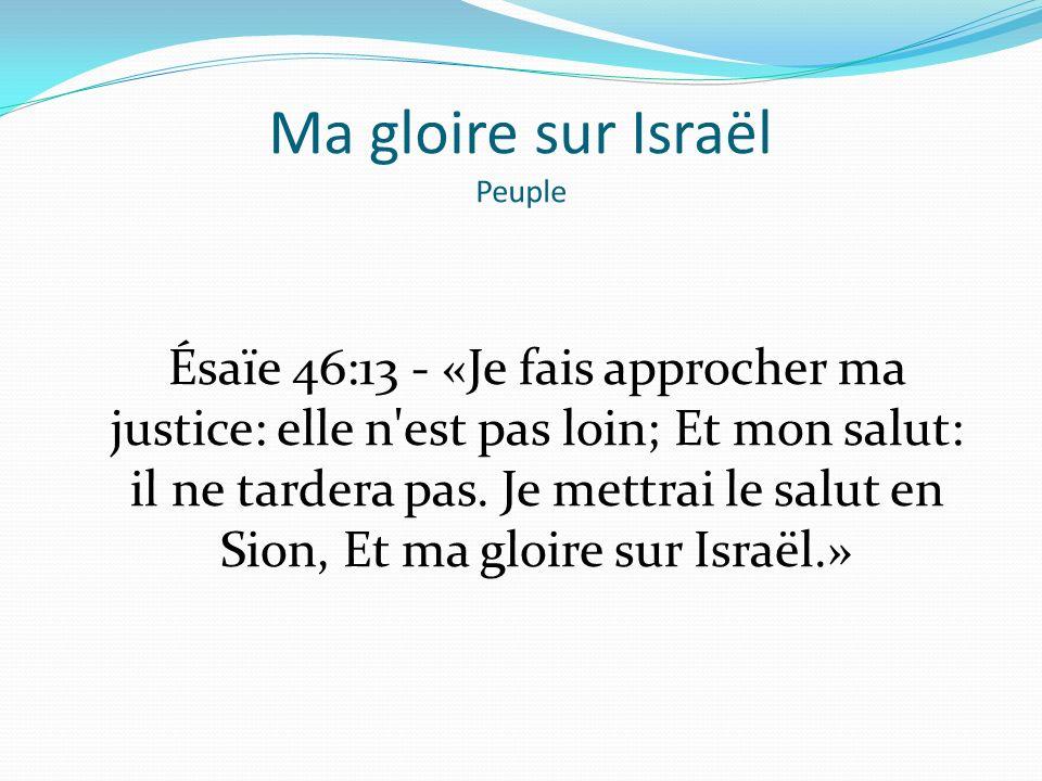 Ma gloire sur Israël Peuple Ésaïe 46:13 - «Je fais approcher ma justice: elle n'est pas loin; Et mon salut: il ne tardera pas. Je mettrai le salut en