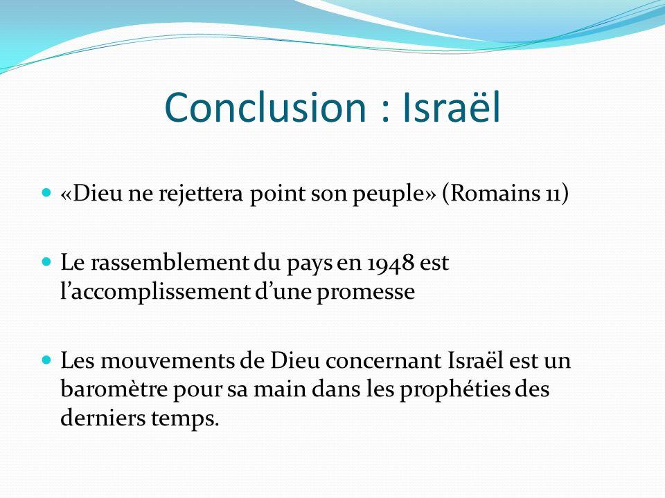 Conclusion : Israël «Dieu ne rejettera point son peuple» (Romains 11) Le rassemblement du pays en 1948 est laccomplissement dune promesse Les mouvemen