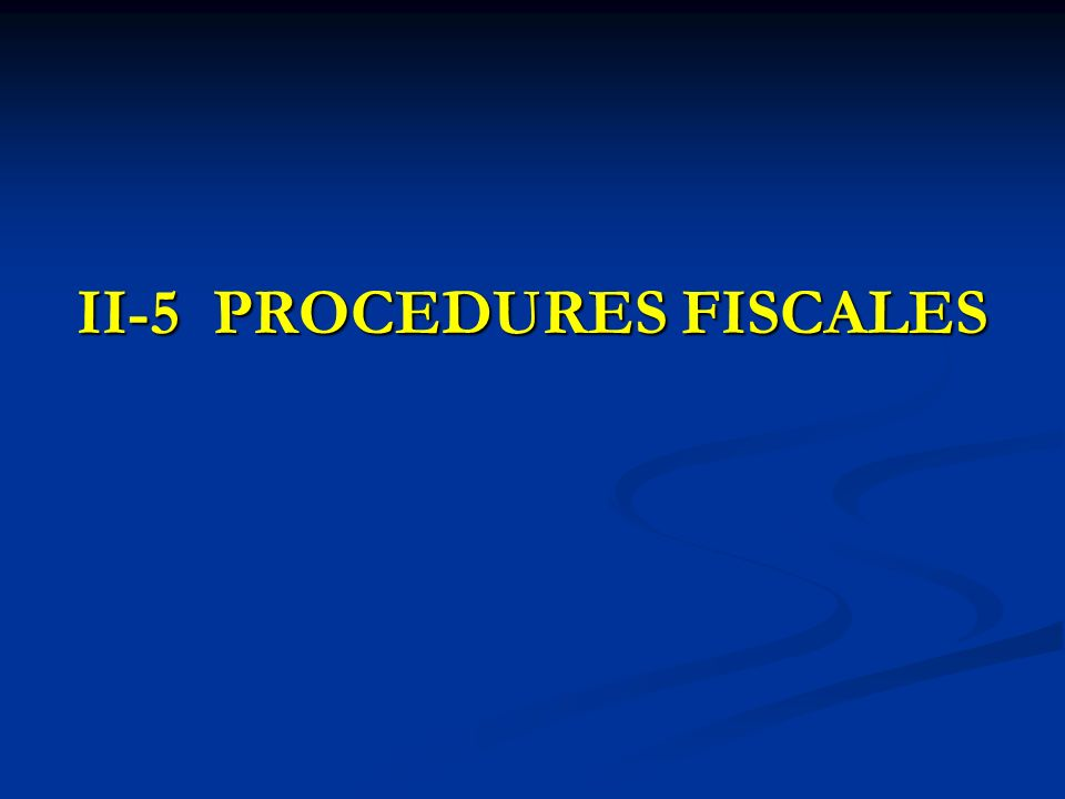 II-5 PROCEDURES FISCALES