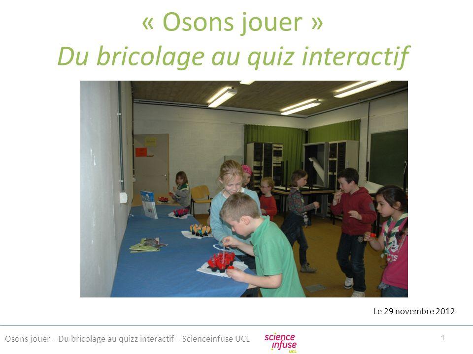 Présentation Osons jouer – Du bricolage au quizz interactif – Scienceinfuse UCL 2 Scienceinfuse -Antenne de Formation et de Promotion des Sciences de lUniversité catholique de Louvain.