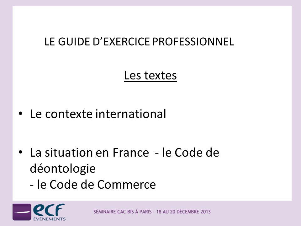 LE GUIDE DEXERCICE PROFESSIONNEL Les textes Le contexte international La situation en France - le Code de déontologie - le Code de Commerce