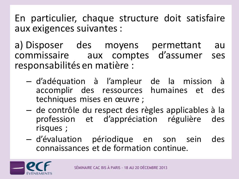 En particulier, chaque structure doit satisfaire aux exigences suivantes : a) Disposer des moyens permettant au commissaire aux comptes dassumer ses r
