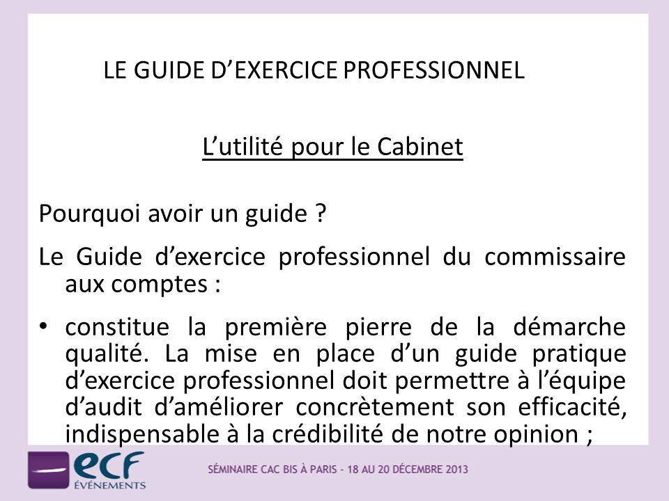 LE GUIDE DEXERCICE PROFESSIONNEL Lutilité pour le Cabinet Pourquoi avoir un guide ? Le Guide dexercice professionnel du commissaire aux comptes : cons