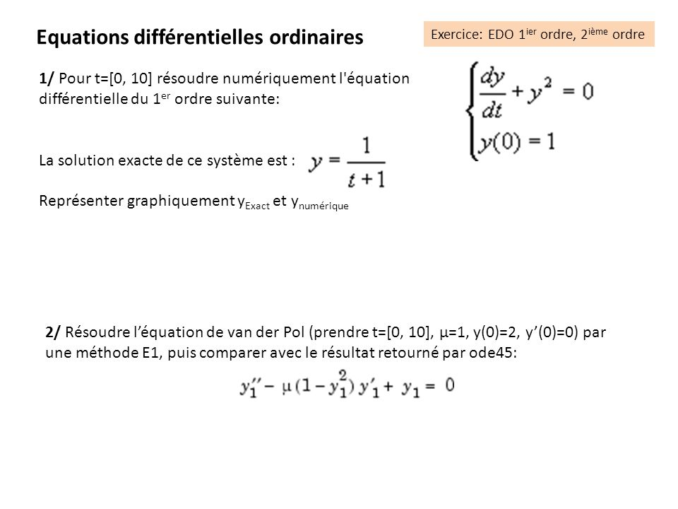 1/ Pour t=[0, 10] résoudre numériquement l équation différentielle du 1 er ordre suivante: La solution exacte de ce système est : Représenter graphiquement y Exact et y numérique Equations différentielles ordinaires Exercice: EDO 1 ier ordre, 2 ième ordre 2/ Résoudre léquation de van der Pol (prendre t=[0, 10], µ=1, y(0)=2, y(0)=0) par une méthode E1, puis comparer avec le résultat retourné par ode45:
