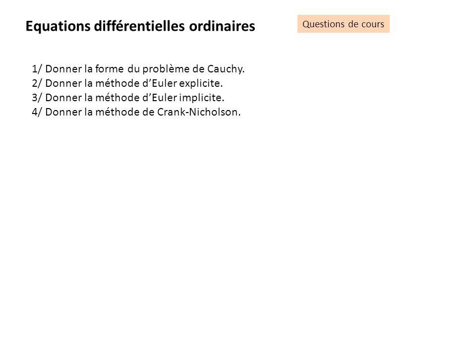 Equations différentielles ordinaires Questions de cours 1/ Donner la forme du problème de Cauchy. 2/ Donner la méthode dEuler explicite. 3/ Donner la