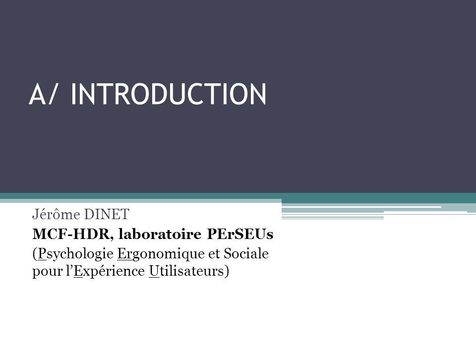 A/ INTRODUCTION Jérôme DINET MCF-HDR, laboratoire PErSEUs (Psychologie Ergonomique et Sociale pour lExpérience Utilisateurs)
