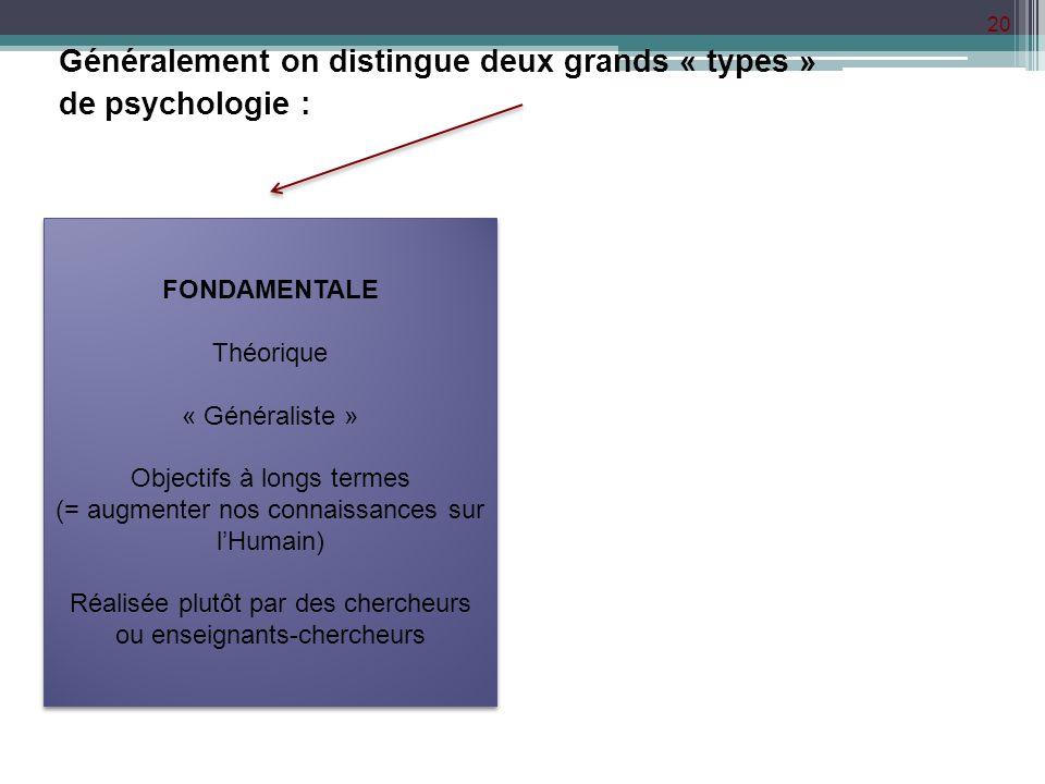 20 Généralement on distingue deux grands « types » de psychologie : FONDAMENTALE Théorique « Généraliste » Objectifs à longs termes (= augmenter nos c