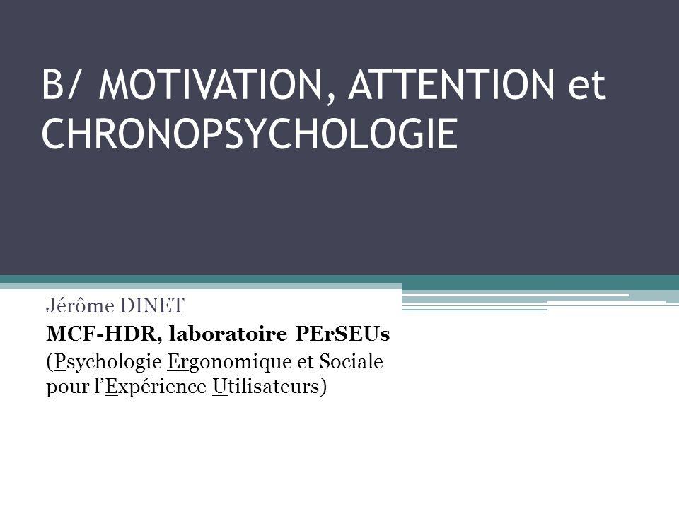 B/ MOTIVATION, ATTENTION et CHRONOPSYCHOLOGIE Jérôme DINET MCF-HDR, laboratoire PErSEUs (Psychologie Ergonomique et Sociale pour lExpérience Utilisate