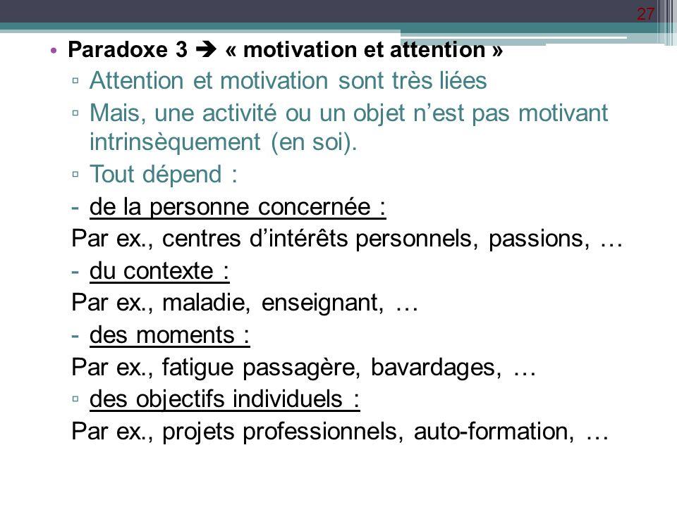 27 Paradoxe 3 « motivation et attention » Attention et motivation sont très liées Mais, une activité ou un objet nest pas motivant intrinsèquement (en