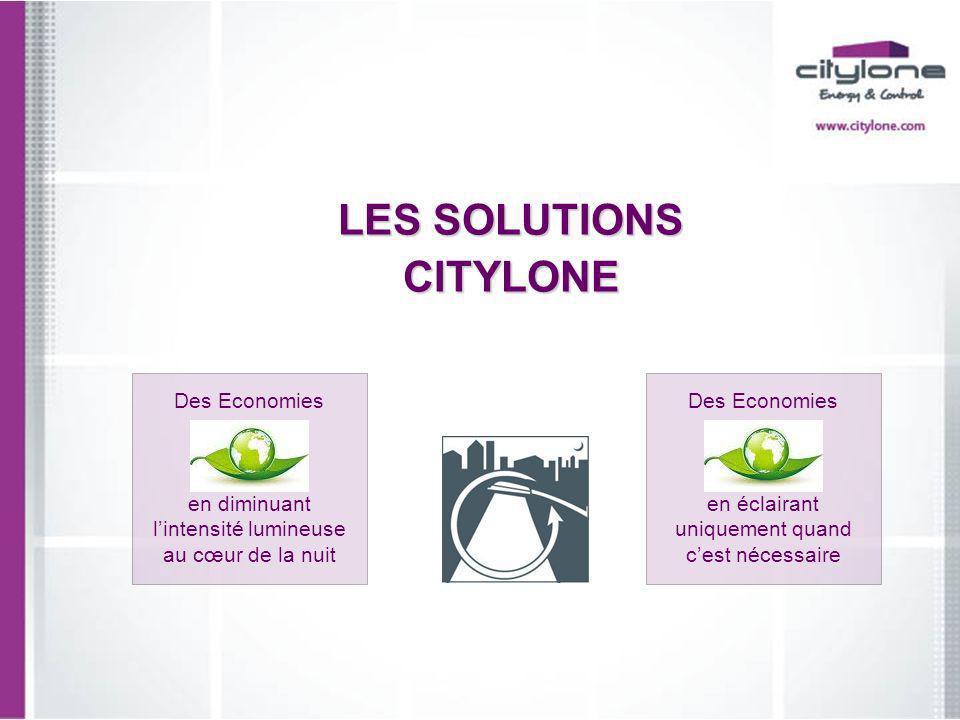 LES SOLUTIONS CITYLONE Des Economies en diminuant lintensité lumineuse au cœur de la nuit Des Economies en éclairant uniquement quand cest nécessaire