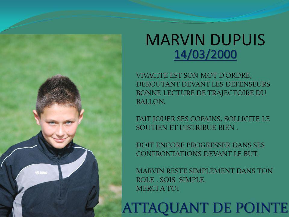 MARVIN DUPUIS 14/03/2000 ATTAQUANT DE POINTE VIVACITE EST SON MOT DORDRE, DEROUTANT DEVANT LES DEFENSEURS BONNE LECTURE DE TRAJECTOIRE DU BALLON. FAIT